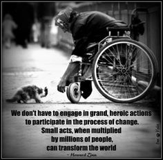 """""""We don't have to engage in grand, heroic actions to participate in the process of change. Small acts, when multiplied by millions of people can tranform the world."""" - Howard Zinn - The magical, healing effect of small acts of kindness."""