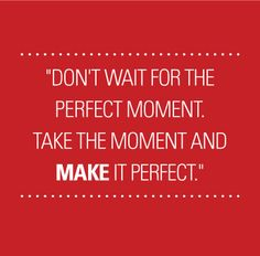 """Don't wait for the perfect moment. Take the moment and MAKE it perfect."""