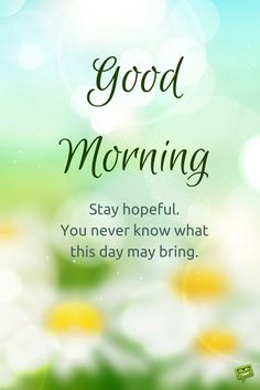 Good morning. Stay hopeful. You never know what this day may bring.