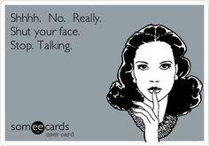 Shhhh.  No.  Really. Shut your face. Stop. Talking.