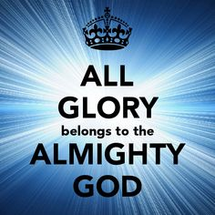 All the Glory belongs to you God the almigthy