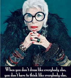 """""""When you don't dress like everyone else, you don't think like everyone else."""" - Iris Apfel"""