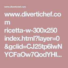 www.divertichef.com ricetta-w-300x250 index.html?layer=0&gclid=CJ25tp6lwNYCFaOw7QodYHID-Q&cfg_sessionid=20170925140207S376459c8f03f6ed76