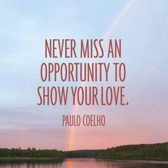 No pierdas la oportunidad de demostrar tu amor.  -Paulo Coelho