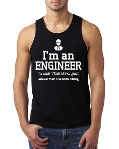 I am an engineer to save time let's just assume that I am never wrong Tank Top #engineergift #iamanengineer #engineers #funny