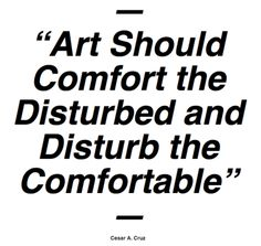 Art Should Comfort the Disturbed and Disturb the Comfortable. Cesar Cruz