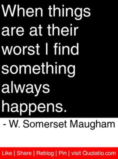 When things are at their worst I find something always happens. - W. Somerset Maugham #quotes #quotations