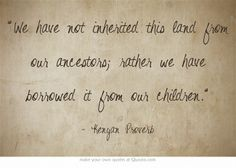 We have not inherited this land from our ancestors; rather we have borrowed it from our children.