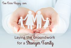 Laying the groundwork for a stronger family - Too Darn Happy. A framework to pinpoint areas of need, and suggestions to help make your life a more joyful one!