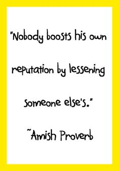 """""""Nobody boosts his own reputation by lessening someone else's."""" ~Amish Proverb"""
