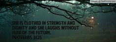 She is clothed in STRENGTH and DIGNITY and she laughs without fear ...