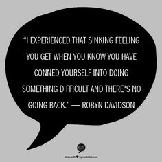 """I experienced that sinking feeling you get when you know you have conned yourself into doing something difficult and there's no going back.""  ― Robyn Davidson"