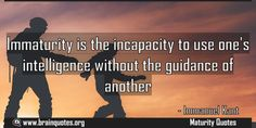 Immaturity is the incapacity to use one's intelligence without the guidance of another Maturity Quotes, Personality Quotes, Character Quotes, Memes, Meme
