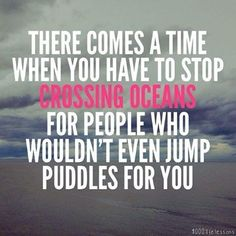 There comes a time when you have to stop crossing oceans for people who won
