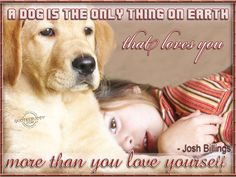 A dog is the only thing on earth that loves you more than you love yourself-Josh Billings