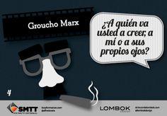 ¿A quién va usted a creer, a mi o a sus propios ojos? Groucho Marx