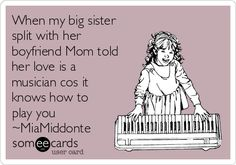 When my big sister split with her boyfriend Mom told her love is a musician cos it knows how to play you ~MiaMiddonte