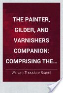 The Painter, Gilder, and Varnishers Companion: Comprising the Manufacture and Test of Pigments, the Arts of Painting, Graining, Marbling, Staining (1914, 395) - William Theodore Brannt