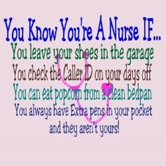 You know you're a NURSE if...  you leave your shoes in the garage... you check the caller ID on your days off.... you can eat popcorn from a clean bedpan.... you always have extra pens in your pocket and they aren't yours!