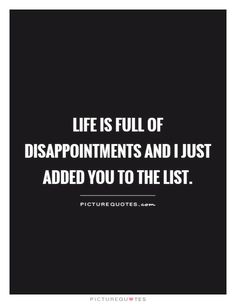 life is full of disappointments and I just added you to the list. Picture Quotes.