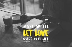 Most of all let Love guide your live. Col 3:14