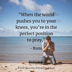 When the world pushes you to your knees, you're in the perfect position to pray. - Rumi persian poet and sufi mystic of the century . Rumi Quotes Life, Rumi Love Quotes, Sufi Quotes, Poetry Quotes, Faith Quotes, Wisdom Quotes, Positive Quotes, Inspirational Quotes, Good Morning Spiritual Quotes