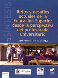 Retos y desafíos actuales de la Educación Superior desde la perspectiva del profesorado universitario / Lucia Herrera Torres (coord.) Madrid : Síntesis, D.L. 2014.