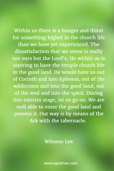 Within us there is a hunger and thirst for something higher in the church life than we have yet experienced. The dissatisfaction that we sense is really not ours but the Lord's. He within us is aspiring to have the temple church life in the good land. He would have us out of Corinth and into Ephesus, out of the wilderness and into the good land, out of the soul and into the spirit... by Witness Lee. More at www.agodman.com