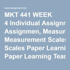 MKT 441 WEEK 4 Individual Assignmen, Measurement Scales Paper Learning Team Assignment, Market Research Implementation Plan Final Paper 1 Learning Team Assignment, Market Research Implementation Plan Final Paper 2 Learning Team Assignment, Market Research Implementation Plan Presentation 1 Learning Team Assignment - Market Research Implementation Plan Presentation 2 Discussion Question 1 Discussion Question 2