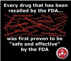 Every Drug that has been recalled by the FDA... was first proven to be safe and effective by the FDA...