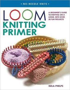 Loom Knitting Primer: A Beginner's Guide to Knitting on a Loom, with 30 Fun Projects
