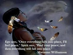 "Ego says, ""Once everything falls into place, I'll feel peace."" Spirit says,"" ""Find your peace, and then everything will fall into place."" ~ Marinane Williamson"