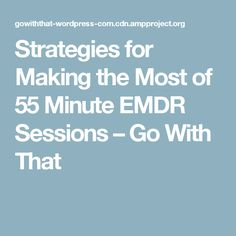 Strategies for Making the Most of 55 Minute EMDR Sessions – Go With That