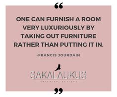 One can furnish a room very luxuriously bu taking out furniture rather than putting it in.  -Francis Jourdain