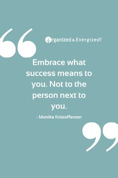 Embrace what success means to you. Not to the person next to you. #OrganizedAndEnergized #AddSpaceToYourLife