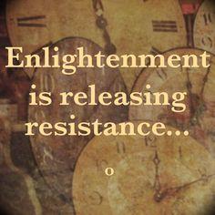 Enlightenment is releasing resistance..