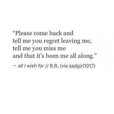 Please come back and tell me you regret leaving me, tell me you miss me  and that it's been me all along.  - all I wish for//R.R.