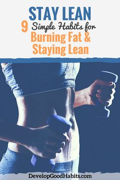 "That's why I wanted to share these 9 simple habits for burning fat and staying lean all year round.  Staying Lean: I call these simple habits ""effortless"" because they are not inherently difficult. All they take is a little planning. If you follow these tips, you'll see radical changes in your body over time. 