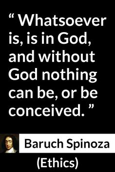 Baruch Spinoza - Ethics - Whatsoever is, is in God, and without God nothing can be, or be conceived.