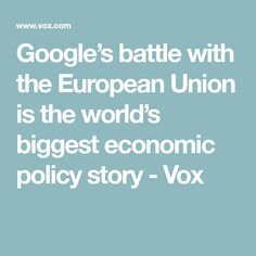 Google's battle with the European Union is the world's biggest economic policy story - Vox