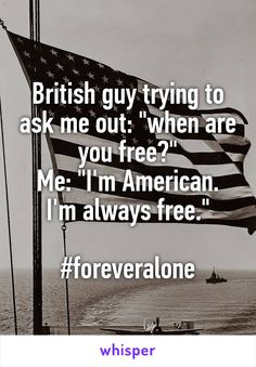 "British guy trying to ask me out: ""when are you free?"" Me: ""I'm American. I'm always free.""  #foreveralone"