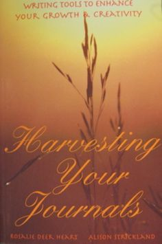 HARVESTING YOUR JOURNALS: WRITING TOOLS TO ENHANCE YOUR GROWTH AND CREATIVITY by Rosalie Deer Heart & Alison Strickland, best friends for 35+ years, committed journal keepers and published writers. This book overflows with strategies, tools, and guidance from two women who have amassed more than 80 combined years of keeping journals. Learn how to invent your future; invigorate your present, by revisiting your past. www.heart-soul-healing.com.