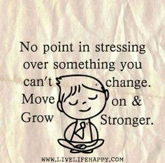No point in stressing over something you can't change.