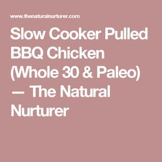Slow Cooker Pulled BBQ Chicken (Whole 30 & Paleo) — The Natural Nurturer