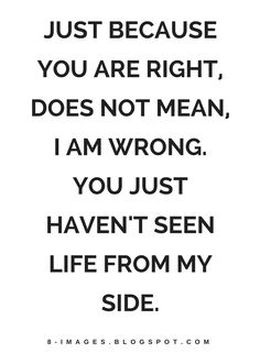 Quotes Just because you are right, does not mean, I am wrong. You just haven't seen life from my side.