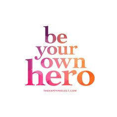 You are the creator of your own life. Remember to be the hero of your story.