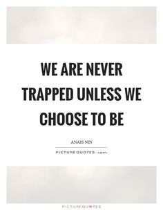 We are never trapped unless we choose to be. Anais Nin quotes on PictureQuotes.com.