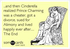 ...and then Cinderella realized Prince Charming was a cheater, got a divorce, sued for Alimony and lived happily ever after..... The End.