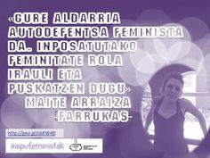 """Gure aldarria autodefentsa feminista da. Inposatutako feminitate rola irauli eta puskatzen dugu."""" Maite Arraiza-Farrukas kolektiboa #aipufeministak #hezkuntza #hezkidetza #AskiDa #ErasorikEzErantzunikGabe #ErasoSexistarikEz #AutodefentsaFeminista #igerrak #euskara #euskaraz #feminismoa"""