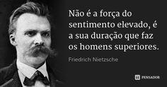 Não é a força do sentimento elevado, é a sua duração que faz os homens superiores. — Friedrich Nietzsche